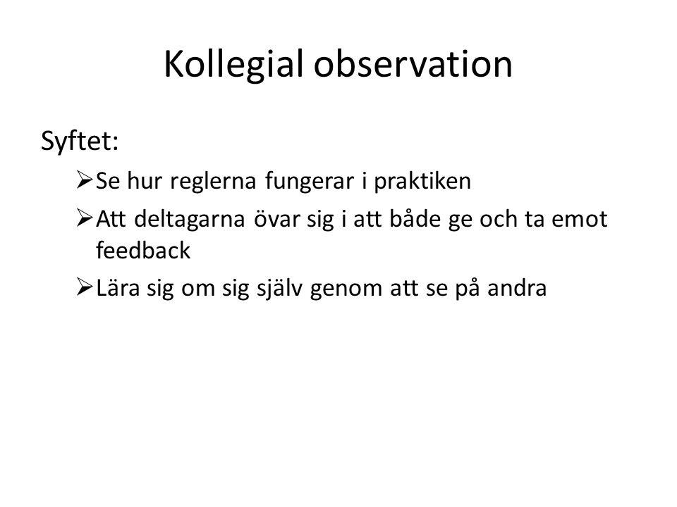 Kollegial observation Syftet:  Se hur reglerna fungerar i praktiken  Att deltagarna övar sig i att både ge och ta emot feedback  Lära sig om sig sj