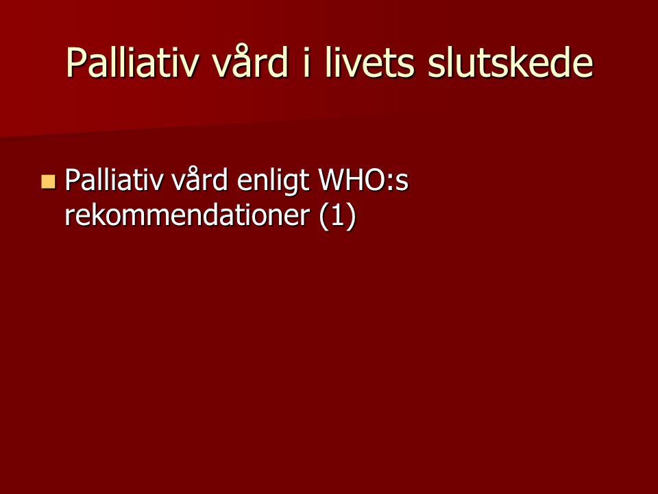 Palliativ vård i livets slutskede Palliativ vård enligt WHO:s rekommendationer (1) Palliativ vård enligt WHO:s rekommendationer (1)