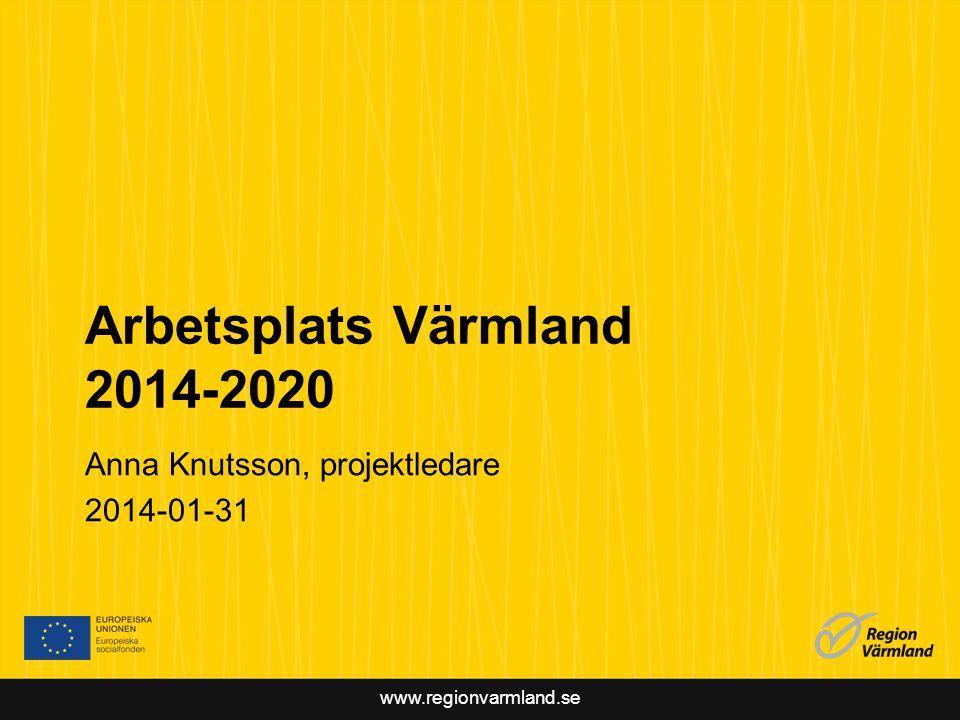 www.regionvarmland.se Arbetsplats Värmland 2014-2020 Anna Knutsson, projektledare 2014-01-31