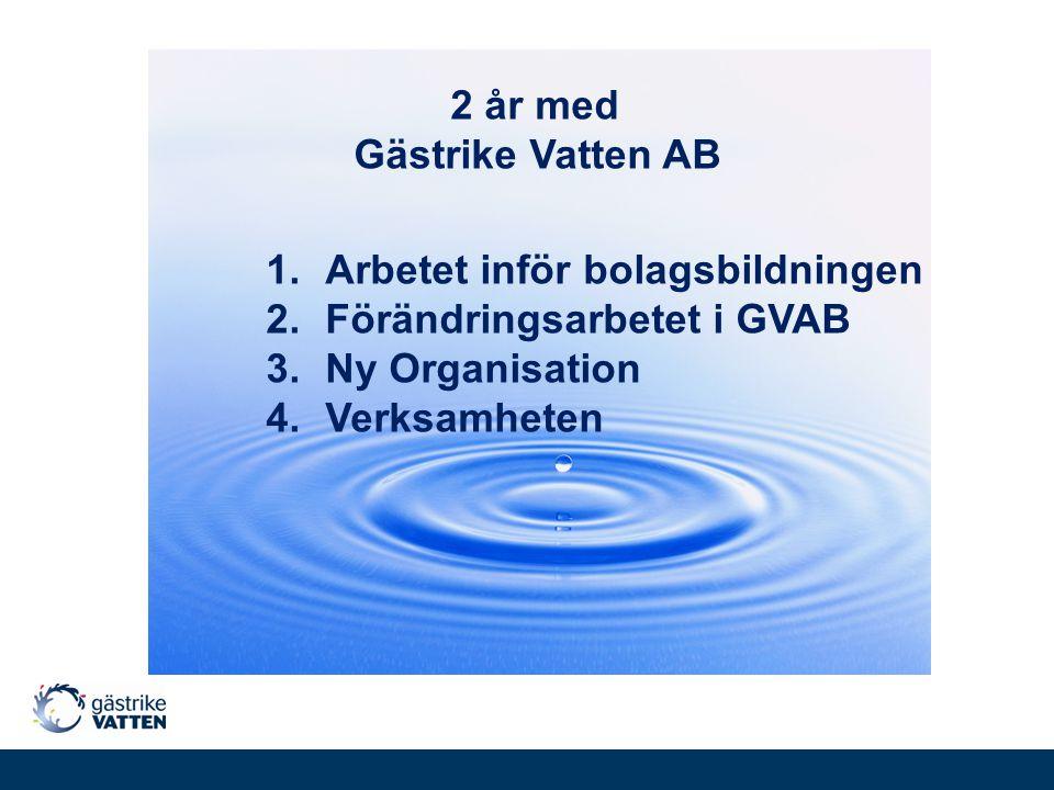2 år med Gästrike Vatten AB 1.Arbetet inför bolagsbildningen 2.Förändringsarbetet i GVAB 3.Ny Organisation 4.Verksamheten