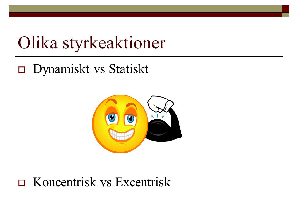 Olika styrkeaktioner  Dynamiskt vs Statiskt  Koncentrisk vs Excentrisk