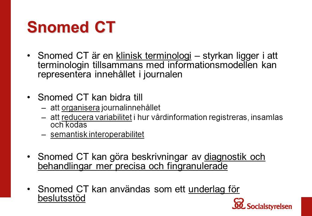 Snomed CT Snomed CT är en klinisk terminologi – styrkan ligger i att terminologin tillsammans med informationsmodellen kan representera innehållet i journalen Snomed CT kan bidra till –att organisera journalinnehållet –att reducera variabilitet i hur vårdinformation registreras, insamlas och kodas –semantisk interoperabilitet Snomed CT kan göra beskrivningar av diagnostik och behandlingar mer precisa och fingranulerade Snomed CT kan användas som ett underlag för beslutsstöd