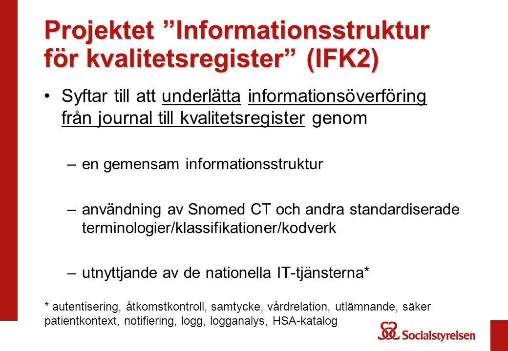 Projektet Informationsstruktur för kvalitetsregister (IFK2) Syftar till att underlätta informationsöverföring från journal till kvalitetsregister genom –en gemensam informationsstruktur –användning av Snomed CT och andra standardiserade terminologier/klassifikationer/kodverk –utnyttjande av de nationella IT-tjänsterna* * autentisering, åtkomstkontroll, samtycke, vårdrelation, utlämnande, säker patientkontext, notifiering, logg, logganalys, HSA-katalog