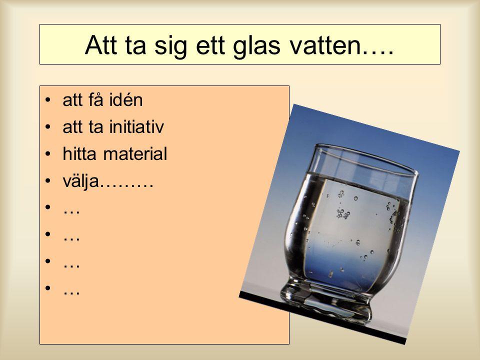 Att ta sig ett glas vatten…. att få idén att ta initiativ hitta material välja……… … … … …