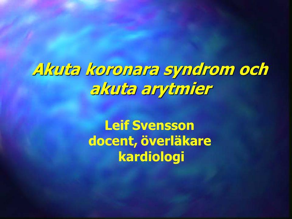 Akuta koronara syndrom och akuta arytmier Akuta koronara syndrom och akuta arytmier Leif Svensson docent, överläkare kardiologi