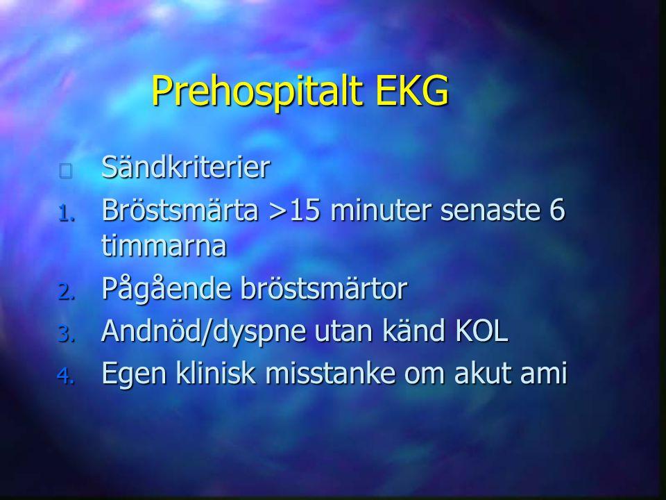 Prehospitalt EKG n Sändkriterier 1. Bröstsmärta >15 minuter senaste 6 timmarna 2. Pågående bröstsmärtor 3. Andnöd/dyspne utan känd KOL 4. Egen klinisk