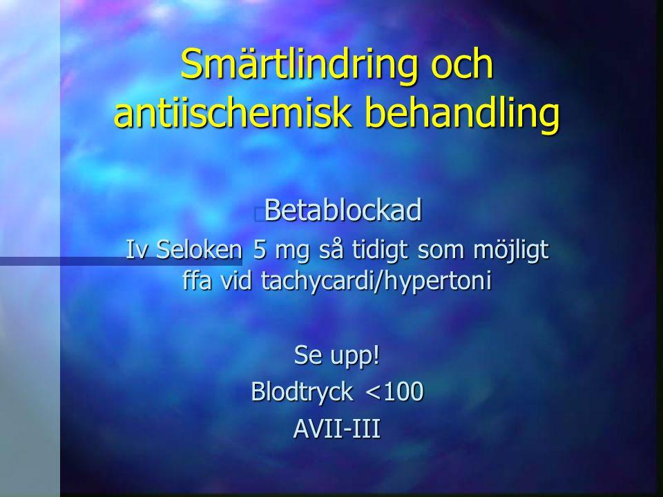 Smärtlindring och antiischemisk behandling n Betablockad Iv Seloken 5 mg så tidigt som möjligt ffa vid tachycardi/hypertoni Se upp! Blodtryck <100 AVI