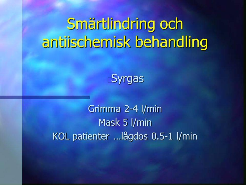 Smärtlindring och antiischemisk behandling n Syrgas Grimma 2-4 l/min Mask 5 l/min KOL patienter …lågdos 0.5-1 l/min