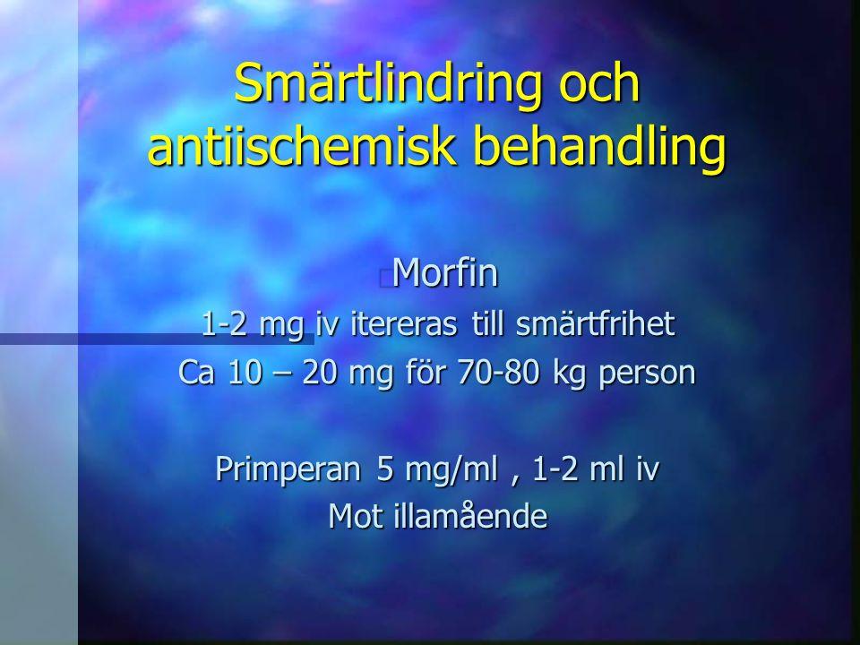 Smärtlindring och antiischemisk behandling n Morfin 1-2 mg iv itereras till smärtfrihet Ca 10 – 20 mg för 70-80 kg person Primperan 5 mg/ml, 1-2 ml iv
