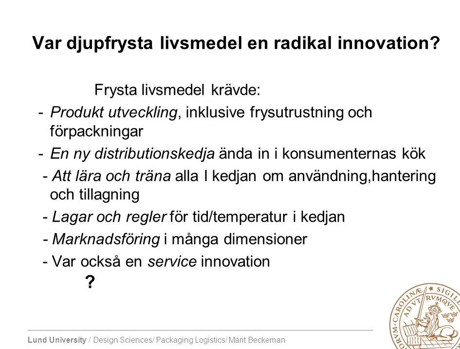 Lund University / Design Sciences/ Packaging Logistics/ Märit Beckeman Var djupfrysta livsmedel en radikal innovation? Frysta livsmedel krävde: -Produ