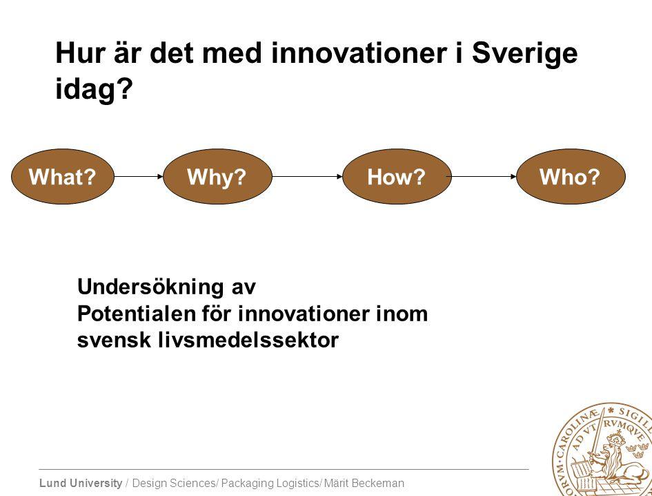 Lund University / Design Sciences/ Packaging Logistics/ Märit Beckeman Hur är det med innovationer i Sverige idag? What?Why?How?Who? Undersökning av P
