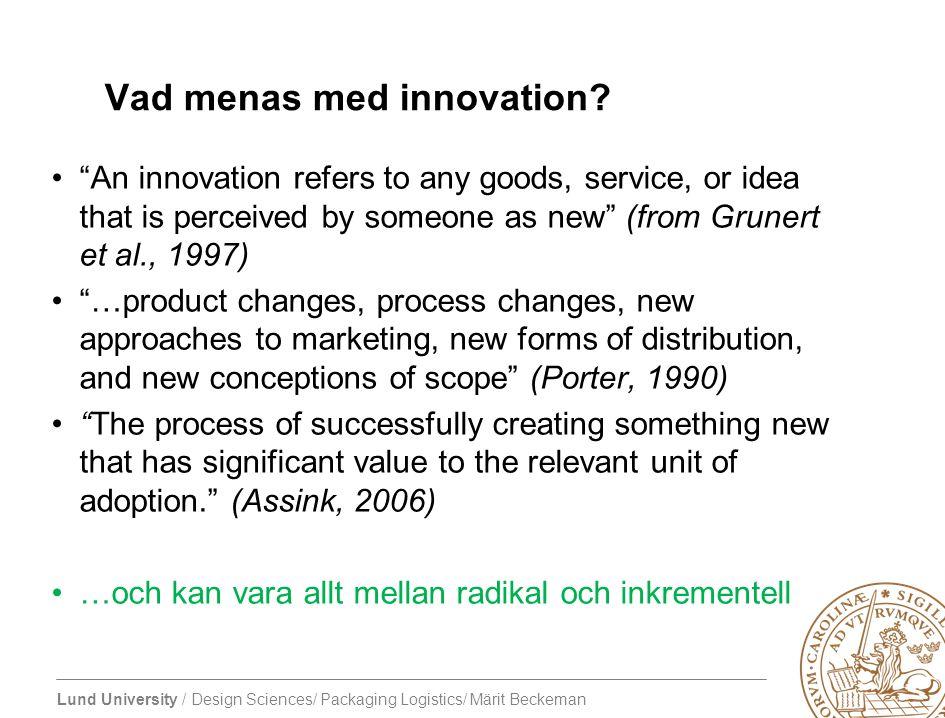 "Lund University / Design Sciences/ Packaging Logistics/ Märit Beckeman Vad menas med innovation? ""An innovation refers to any goods, service, or idea"