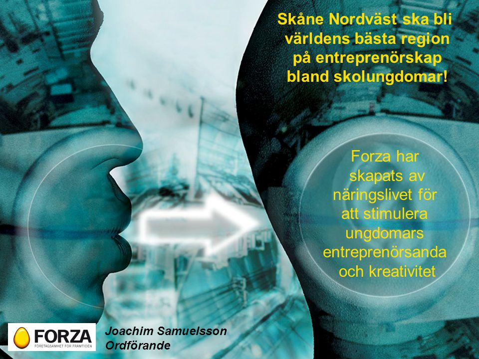 Forza har skapats av näringslivet för att stimulera ungdomars entreprenörsanda och kreativitet Skåne Nordväst ska bli världens bästa region på entreprenörskap bland skolungdomar.