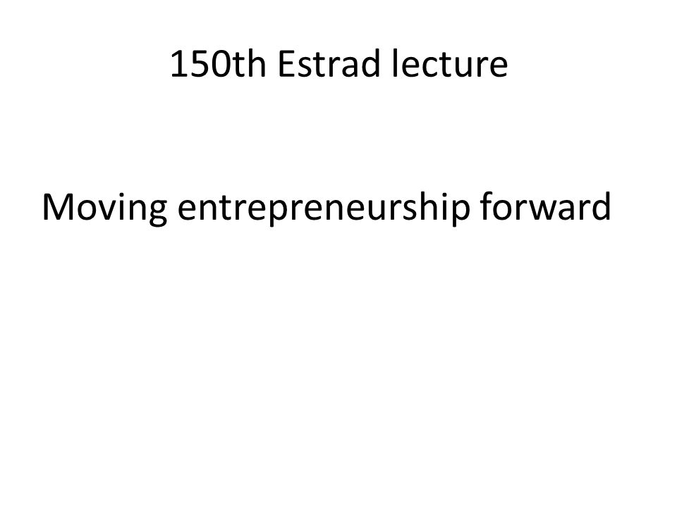 150th Estrad lecture Moving entrepreneurship forward
