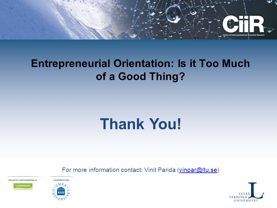 Entrepreneurial Orientation: Is it Too Much of a Good Thing? Thank You! For more information contact: Vinit Parida (vinpar@ltu.se)vinpar@ltu.se