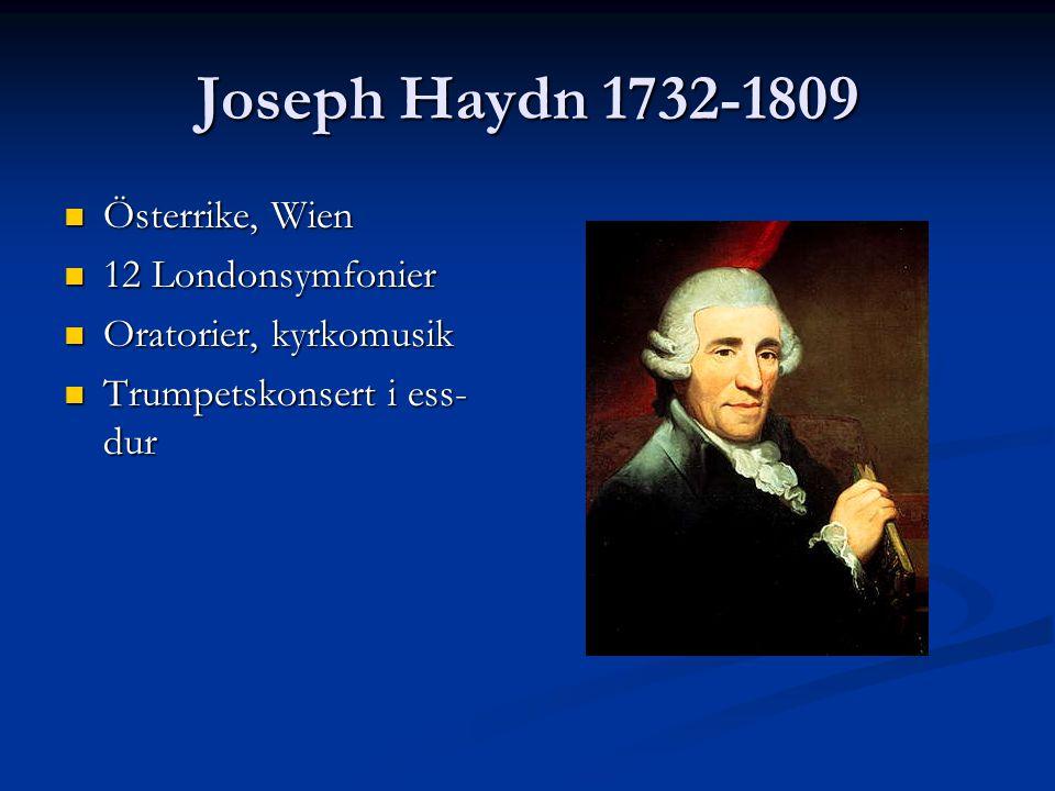 Joseph Haydn 1732-1809 Österrike, Wien Österrike, Wien 12 Londonsymfonier 12 Londonsymfonier Oratorier, kyrkomusik Oratorier, kyrkomusik Trumpetskonse