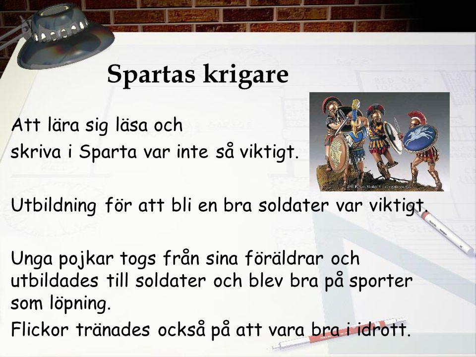 Spartas krigare Att lära sig läsa och skriva i Sparta var inte så viktigt. Utbildning för att bli en bra soldater var viktigt. Unga pojkar togs från s
