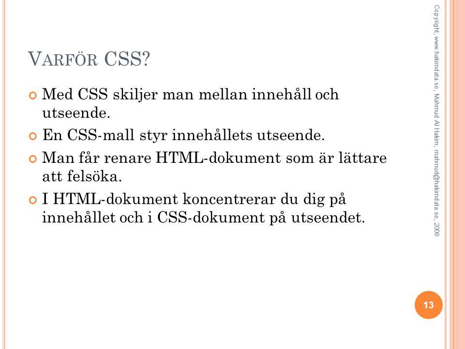 V ARFÖR CSS? Med CSS skiljer man mellan innehåll och utseende. En CSS-mall styr innehållets utseende. Man får renare HTML-dokument som är lättare att