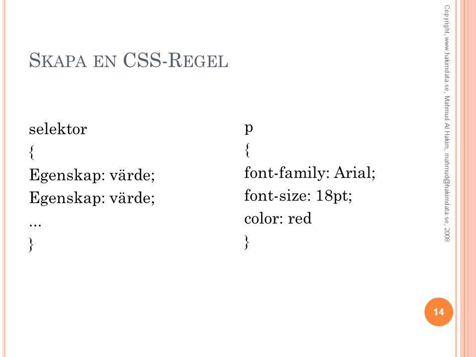 S KAPA EN CSS-R EGEL selektor { Egenskap: värde;... } p { font-family: Arial; font-size: 18pt; color: red } 14 Copyright, www.hakimdata.se, Mahmud Al