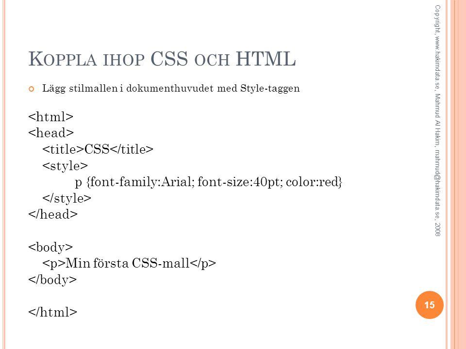 K OPPLA IHOP CSS OCH HTML Lägg stilmallen i dokumenthuvudet med Style-taggen CSS p {font-family:Arial; font-size:40pt; color:red} Min första CSS-mall 15 Copyright, www.hakimdata.se, Mahmud Al Hakim, mahmud@hakimdata.se, 2008
