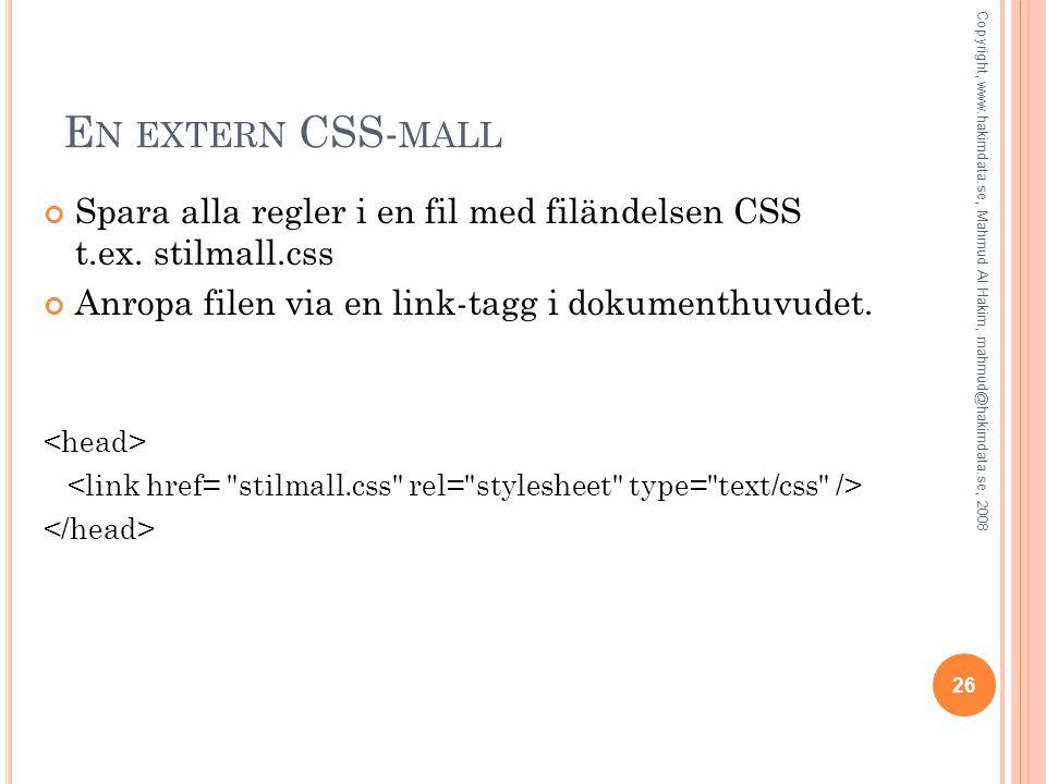 E N EXTERN CSS- MALL Spara alla regler i en fil med filändelsen CSS t.ex. stilmall.css Anropa filen via en link-tagg i dokumenthuvudet. 26 Copyright,