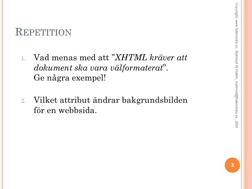 """3 R EPETITION 1. Vad menas med att """" XHTML kräver att dokument ska vara välformaterat """". Ge några exempel! 2. Vilket attribut ändrar bakgrundsbilden f"""