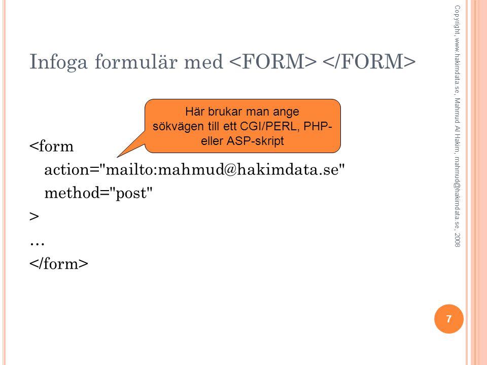 7 Infoga formulär med <form action= mailto:mahmud@hakimdata.se method= post > … Här brukar man ange sökvägen till ett CGI/PERL, PHP- eller ASP-skript Copyright, www.hakimdata.se, Mahmud Al Hakim, mahmud@hakimdata.se, 2008