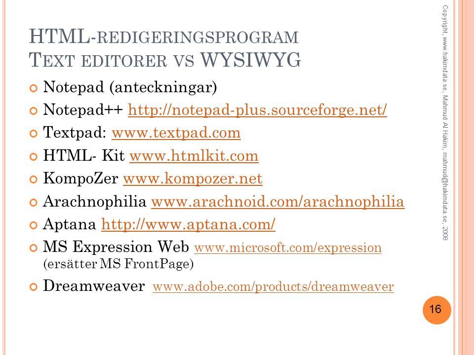 16 HTML- REDIGERINGSPROGRAM T EXT EDITORER VS WYSIWYG Notepad (anteckningar) Notepad++ http://notepad-plus.sourceforge.net/http://notepad-plus.sourceforge.net/ Textpad: www.textpad.comwww.textpad.com HTML- Kit www.htmlkit.comwww.htmlkit.com KompoZer www.kompozer.netwww.kompozer.net Arachnophilia www.arachnoid.com/arachnophiliawww.arachnoid.com/arachnophilia Aptana http://www.aptana.com/http://www.aptana.com/ MS Expression Web www.microsoft.com/expression (ersätter MS FrontPage) www.microsoft.com/expression Dreamweaver www.adobe.com/products/dreamweaverwww.adobe.com/products/dreamweaver Copyright, www.hakimdata.se, Mahmud Al Hakim, mahmud@hakimdata.se, 2008