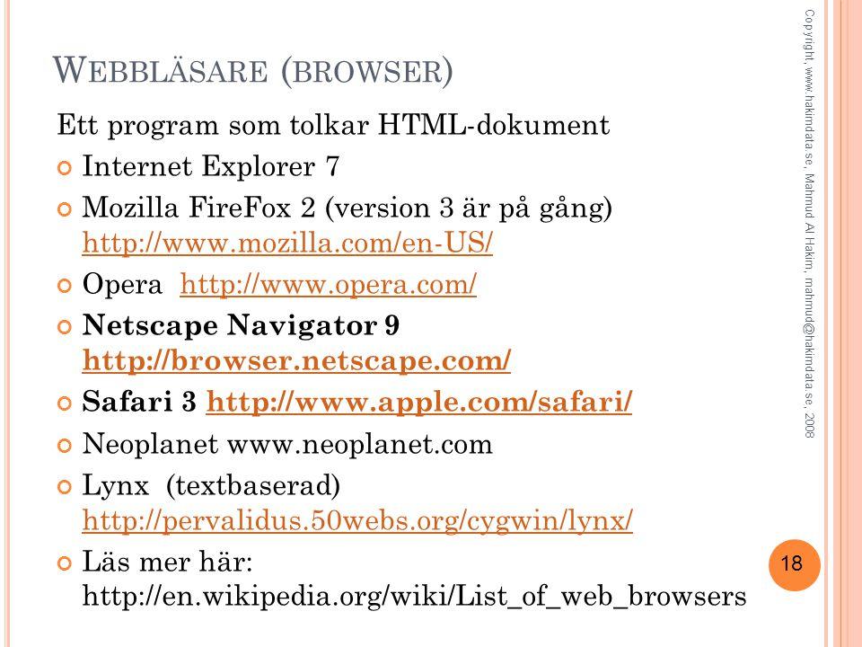 18 W EBBLÄSARE ( BROWSER ) Ett program som tolkar HTML-dokument Internet Explorer 7 Mozilla FireFox 2 (version 3 är på gång) http://www.mozilla.com/en-US/ http://www.mozilla.com/en-US/ Opera http://www.opera.com/http://www.opera.com/ Netscape Navigator 9 http://browser.netscape.com/ http://browser.netscape.com/ Safari 3 http://www.apple.com/safari/http://www.apple.com/safari/ Neoplanet www.neoplanet.com Lynx (textbaserad) http://pervalidus.50webs.org/cygwin/lynx/ http://pervalidus.50webs.org/cygwin/lynx/ Läs mer här: http://en.wikipedia.org/wiki/List_of_web_browsers Copyright, www.hakimdata.se, Mahmud Al Hakim, mahmud@hakimdata.se, 2008