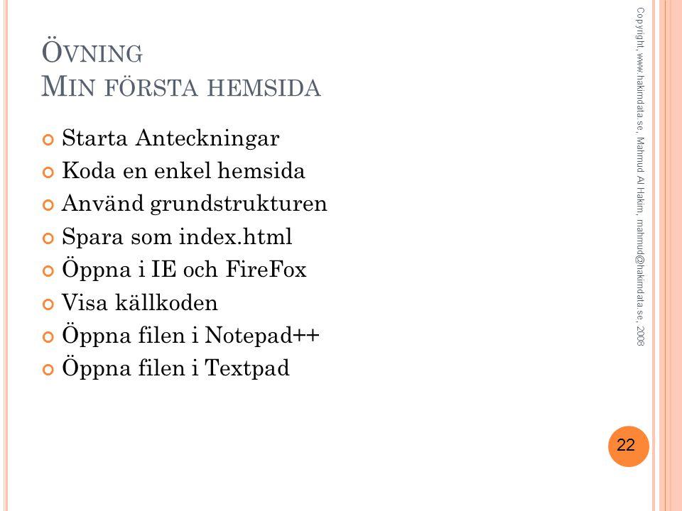 22 Ö VNING M IN FÖRSTA HEMSIDA Starta Anteckningar Koda en enkel hemsida Använd grundstrukturen Spara som index.html Öppna i IE och FireFox Visa källkoden Öppna filen i Notepad++ Öppna filen i Textpad Copyright, www.hakimdata.se, Mahmud Al Hakim, mahmud@hakimdata.se, 2008