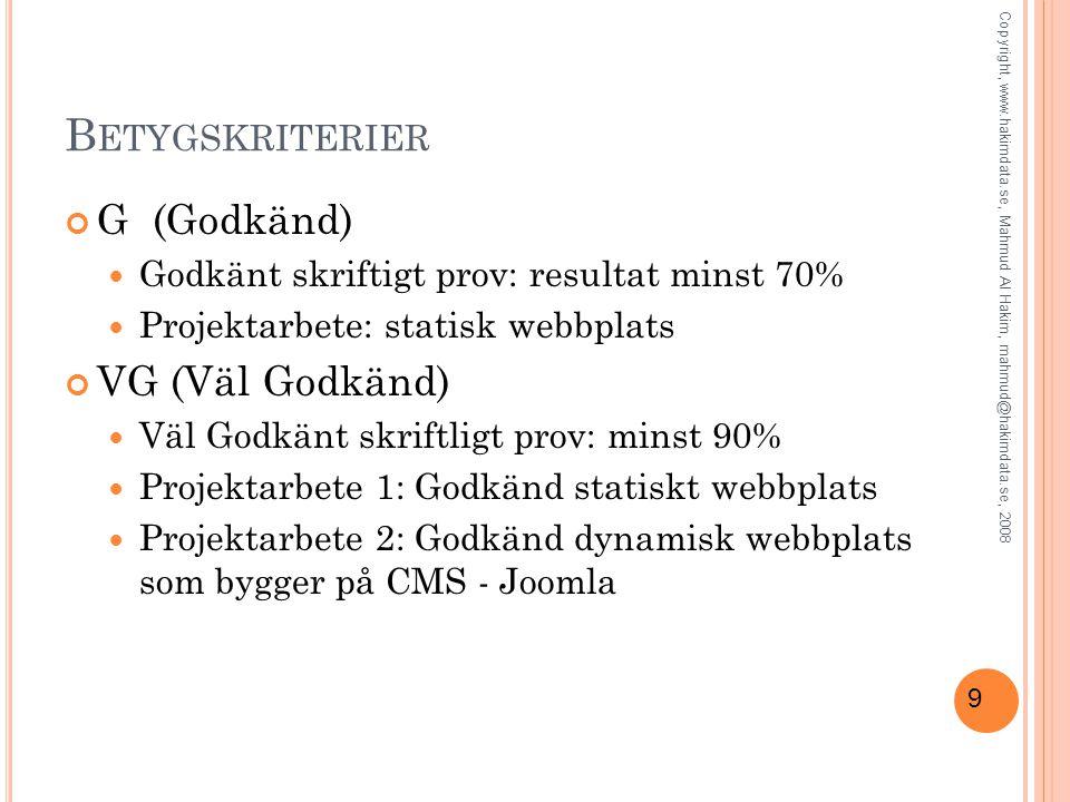 9 B ETYGSKRITERIER G (Godkänd) Godkänt skriftigt prov: resultat minst 70% Projektarbete: statisk webbplats VG (Väl Godkänd) Väl Godkänt skriftligt prov: minst 90% Projektarbete 1: Godkänd statiskt webbplats Projektarbete 2: Godkänd dynamisk webbplats som bygger på CMS - Joomla Copyright, www.hakimdata.se, Mahmud Al Hakim, mahmud@hakimdata.se, 2008