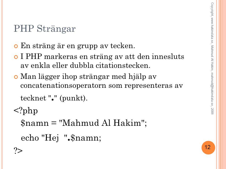 12 PHP Strängar En sträng är en grupp av tecken. I PHP markeras en sträng av att den innesluts av enkla eller dubbla citationstecken. Man lägger ihop
