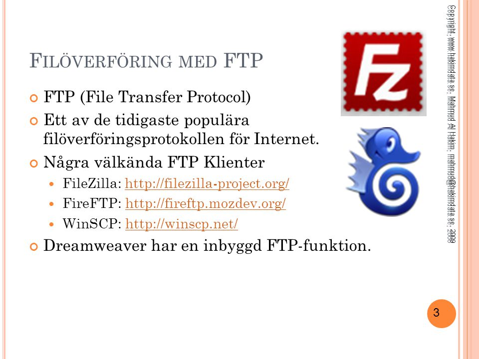 3 F ILÖVERFÖRING MED FTP FTP (File Transfer Protocol) Ett av de tidigaste populära filöverföringsprotokollen för Internet. Några välkända FTP Klienter
