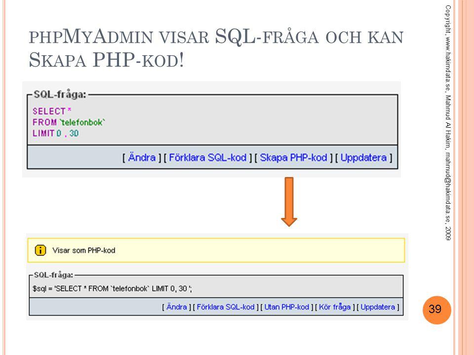 39 PHP M Y A DMIN VISAR SQL- FRÅGA OCH KAN S KAPA PHP- KOD ! Copyright, www.hakimdata.se, Mahmud Al Hakim, mahmud@hakimdata.se, 2009