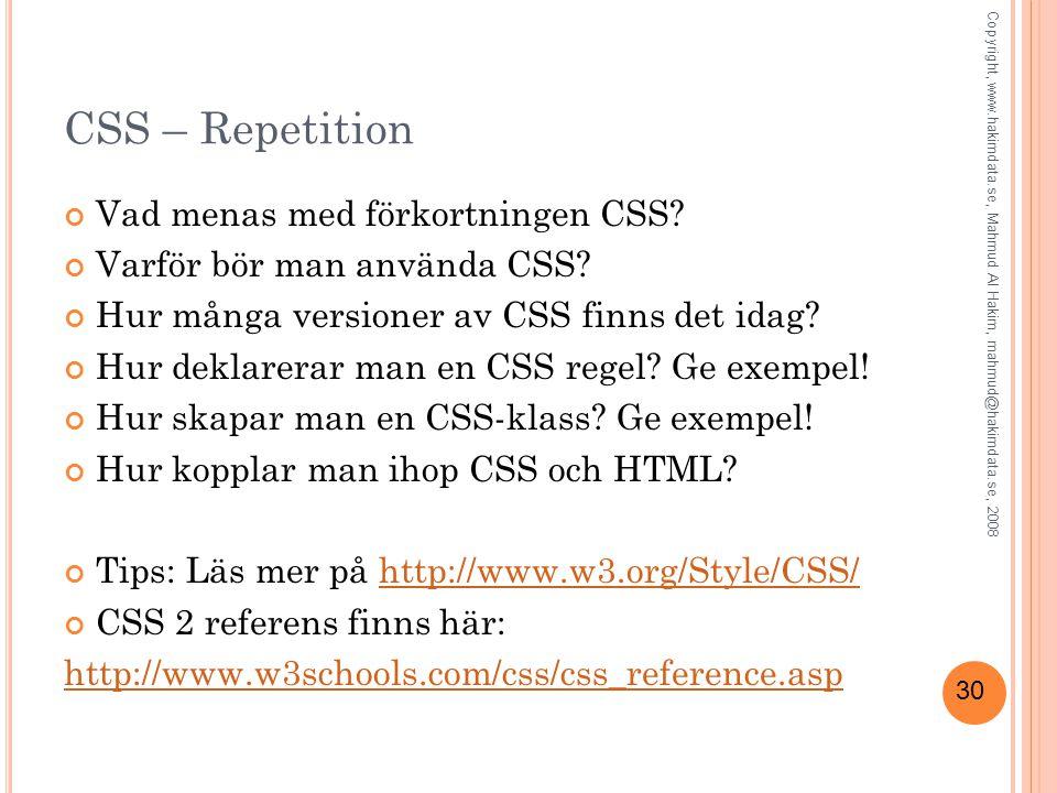 30 CSS – Repetition Vad menas med förkortningen CSS? Varför bör man använda CSS? Hur många versioner av CSS finns det idag? Hur deklarerar man en CSS