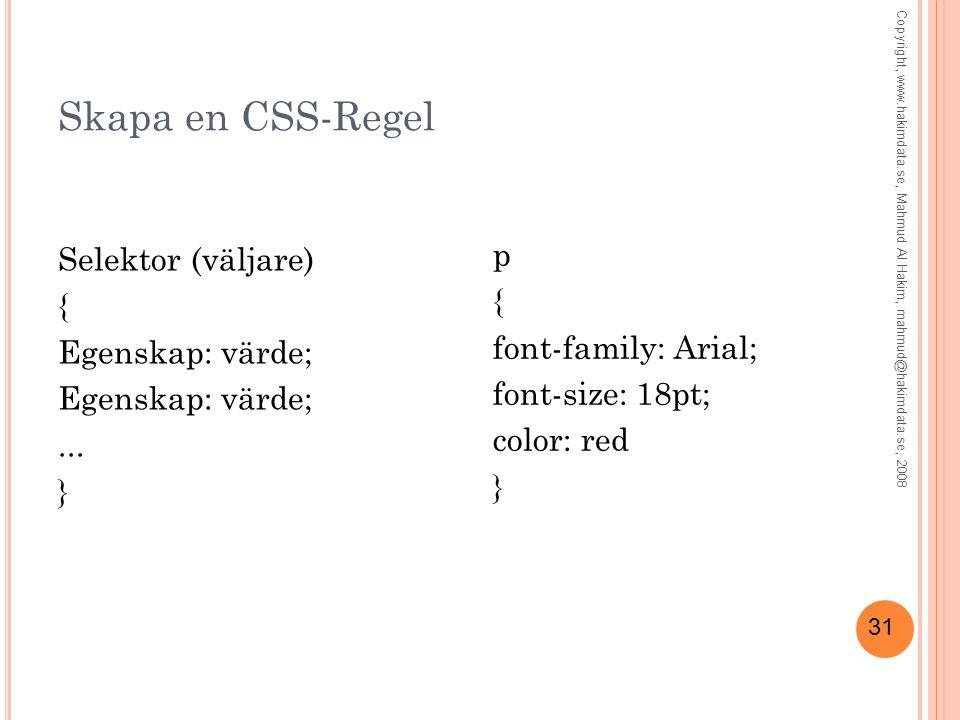 31 Skapa en CSS-Regel Selektor (väljare) { Egenskap: värde;... } p { font-family: Arial; font-size: 18pt; color: red } Copyright, www.hakimdata.se, Ma
