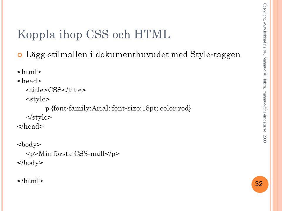 32 Koppla ihop CSS och HTML Lägg stilmallen i dokumenthuvudet med Style-taggen CSS p {font-family:Arial; font-size:18pt; color:red} Min första CSS-mal