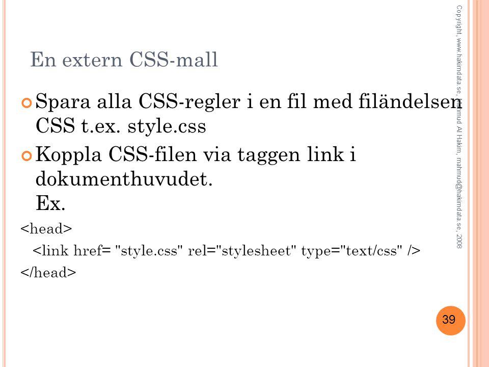 39 En extern CSS-mall Spara alla CSS-regler i en fil med filändelsen CSS t.ex. style.css Koppla CSS-filen via taggen link i dokumenthuvudet. Ex. Copyr