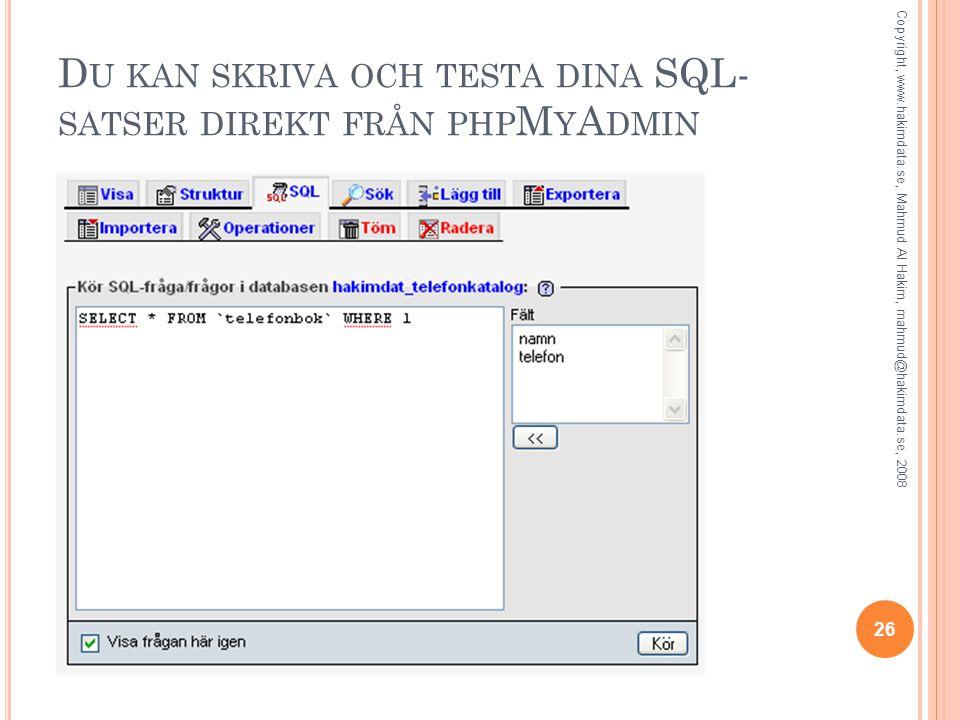 D U KAN SKRIVA OCH TESTA DINA SQL- SATSER DIREKT FRÅN PHP M Y A DMIN 26 Copyright, www.hakimdata.se, Mahmud Al Hakim, mahmud@hakimdata.se, 2008