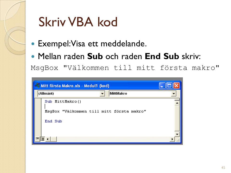 45 Skriv VBA kod Exempel: Visa ett meddelande. Mellan raden Sub och raden End Sub skriv: MsgBox