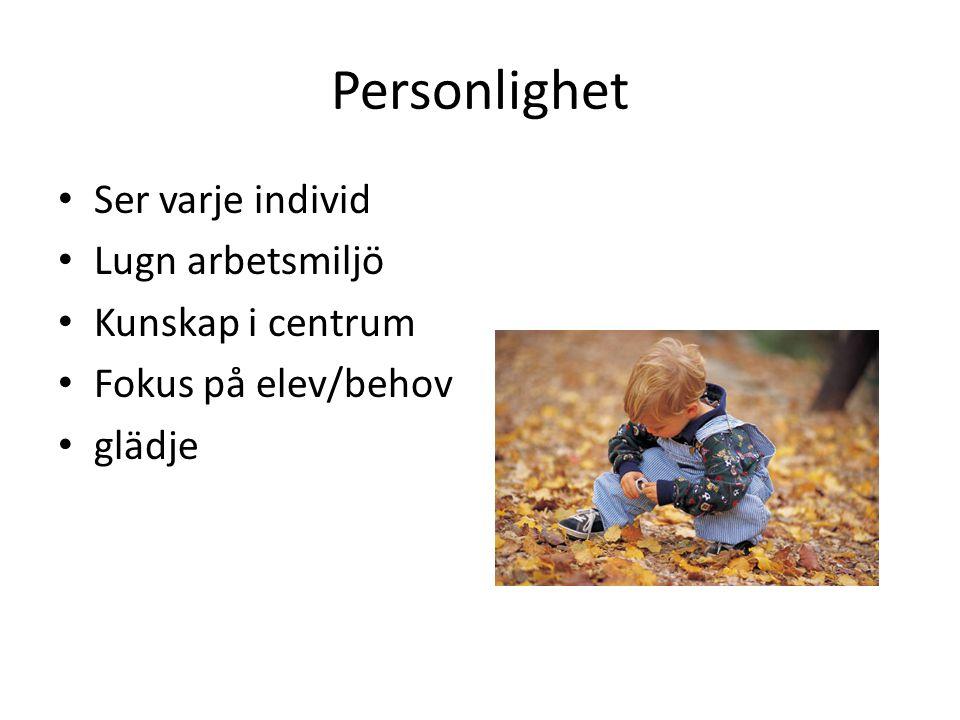 Personlighet Ser varje individ Lugn arbetsmiljö Kunskap i centrum Fokus på elev/behov glädje