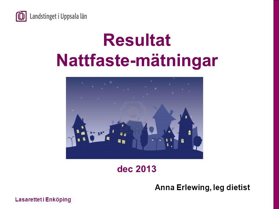 Lasarettet i Enköping Uppdrag Nattfastemätning 2012-2013  En del av Handlingsplan Nutrition  Målet är att nattfastan inte ska överstiga 10-11 timmar (Socialstyrelsen 2011)  Mätning skedde på avd 1, avd 2, kirurgen, IVA och NVA i 3 dagar i dec 2013 (NVA jan-14)  Är nattfastan är för lång...!.