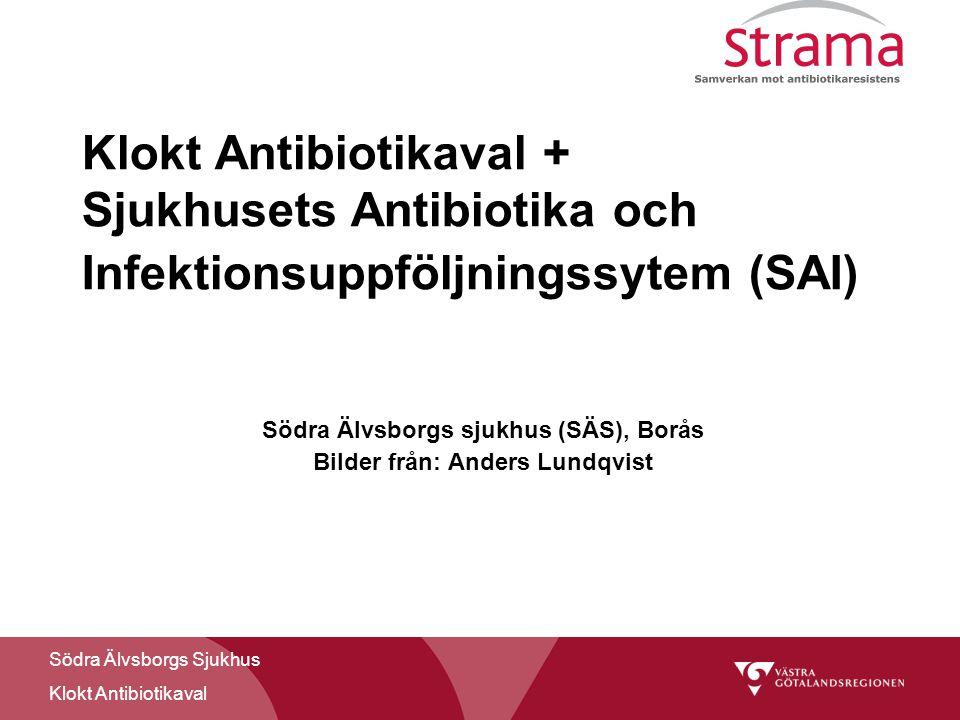 Södra Älvsborgs Sjukhus Klokt Antibiotikaval Klokt Antibiotikaval + Sjukhusets Antibiotika och Infektionsuppföljningssytem (SAI) Södra Älvsborgs sjukhus (SÄS), Borås Bilder från: Anders Lundqvist