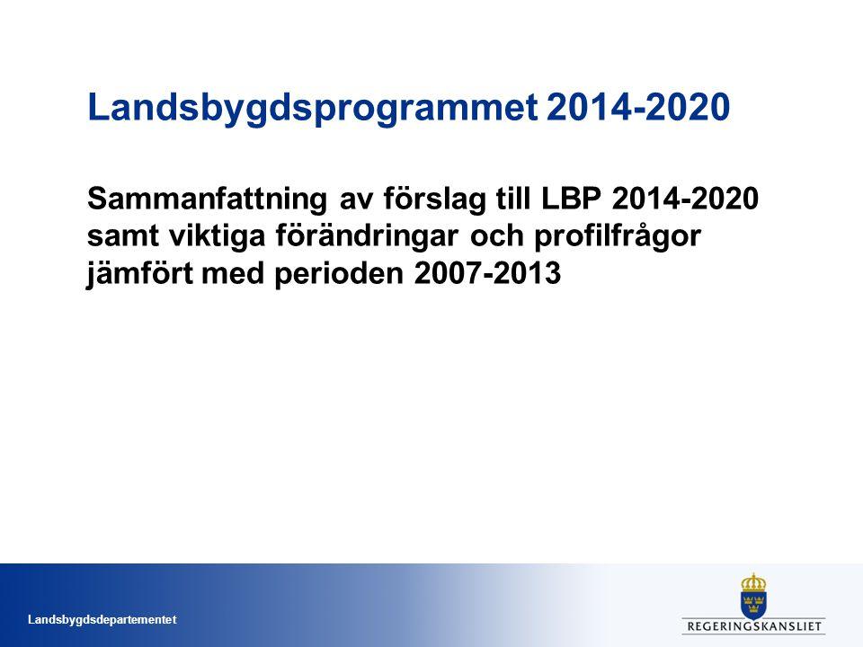 Landsbygdsdepartementet Landsbygdsprogrammet 2014-2020 Sammanfattning av förslag till LBP 2014-2020 samt viktiga förändringar och profilfrågor jämfört