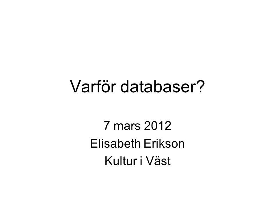 Varför databaser? 7 mars 2012 Elisabeth Erikson Kultur i Väst