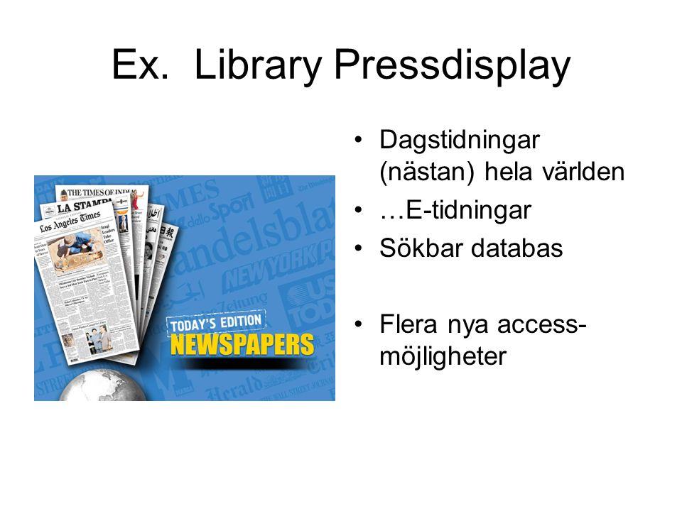 Ex. Library Pressdisplay Dagstidningar (nästan) hela världen …E-tidningar Sökbar databas Flera nya access- möjligheter