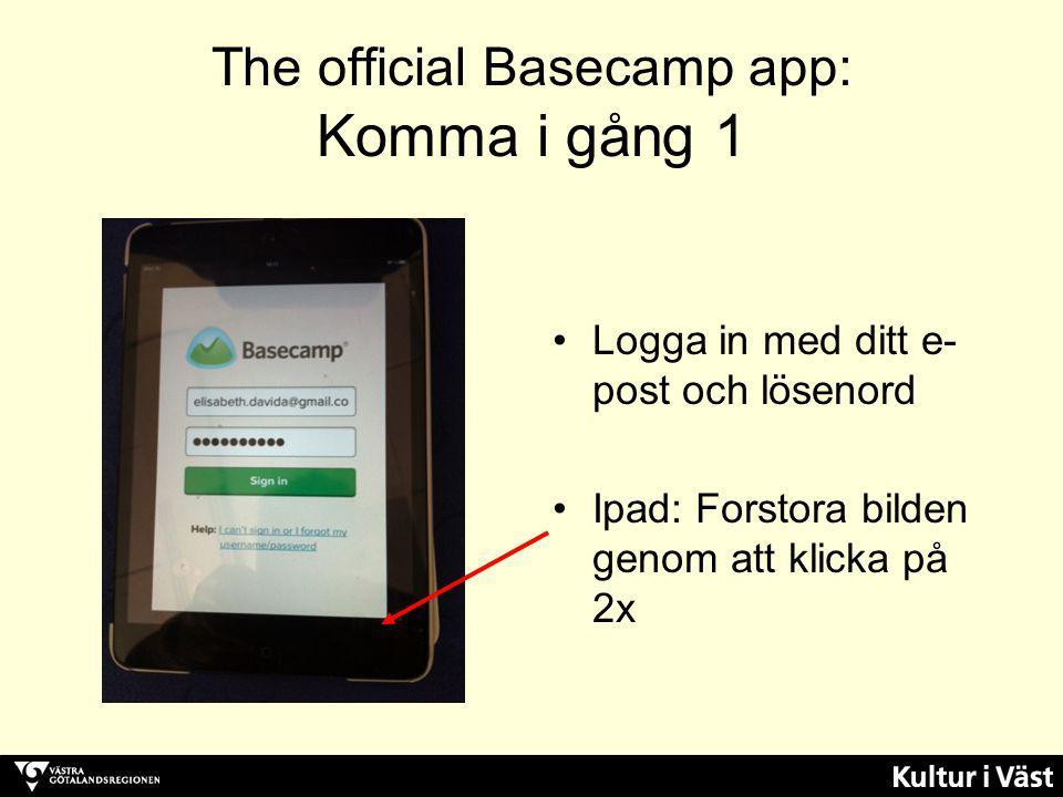 The official Basecamp app: Komma i gång 1 Logga in med ditt e- post och lösenord Ipad: Forstora bilden genom att klicka på 2x