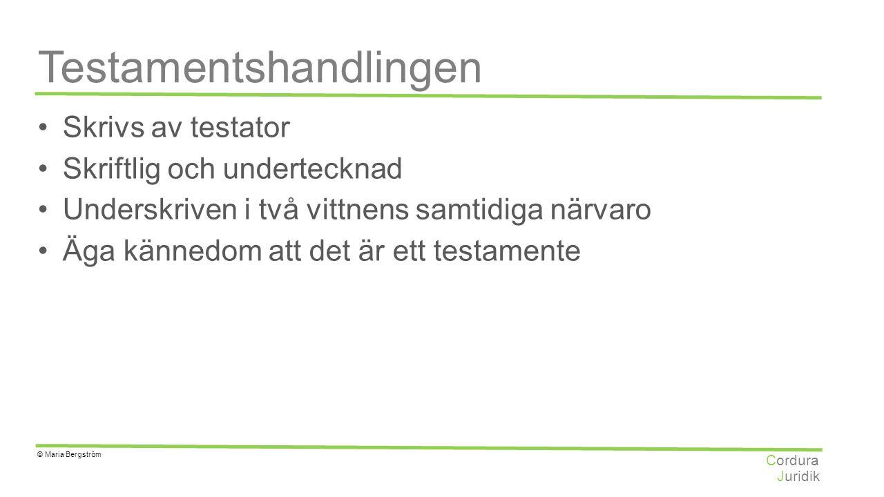 Juridik Cordura © Maria Bergström Testamentshandlingen Skrivs av testator Skriftlig och undertecknad Underskriven i två vittnens samtidiga närvaro Äga