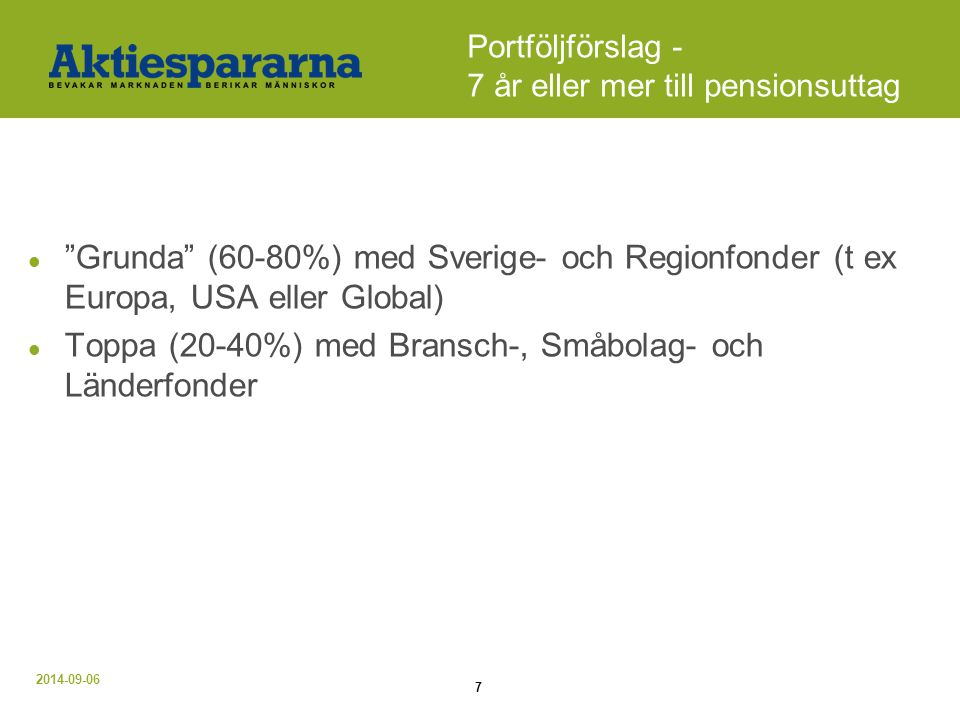 2014-09-06 7 Portföljförslag - 7 år eller mer till pensionsuttag Grunda (60-80%) med Sverige- och Regionfonder (t ex Europa, USA eller Global) Toppa (20-40%) med Bransch-, Småbolag- och Länderfonder