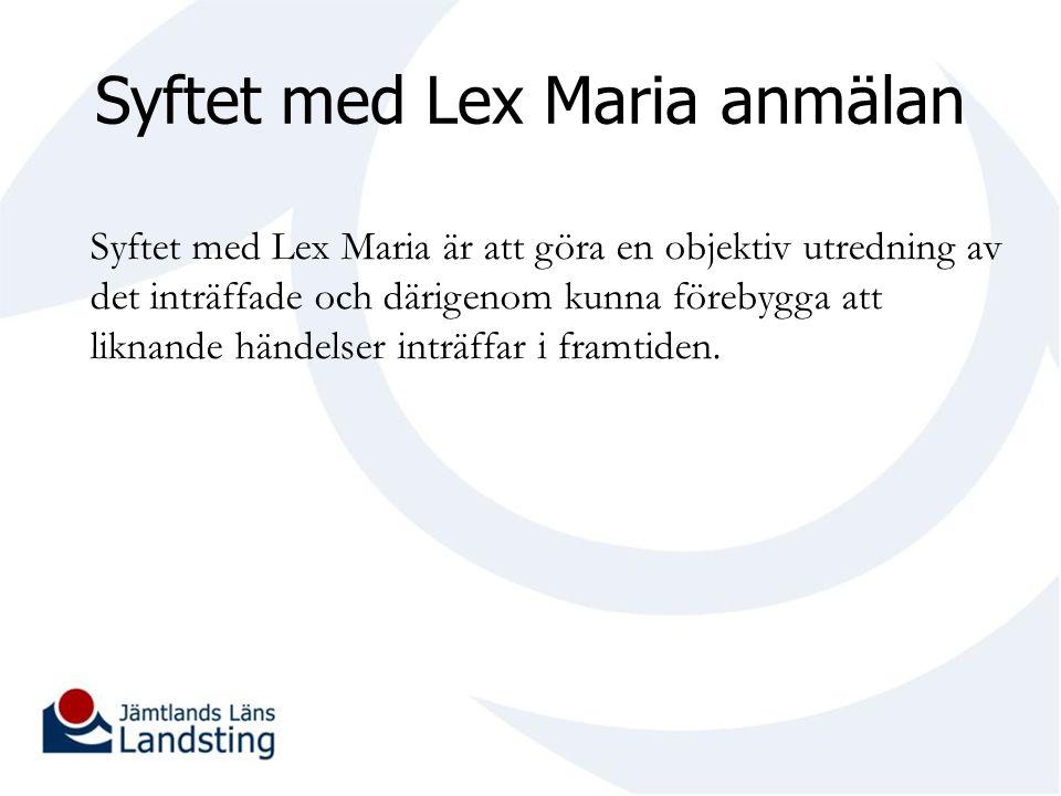 Syftet med Lex Maria anmälan Syftet med Lex Maria är att göra en objektiv utredning av det inträffade och därigenom kunna förebygga att liknande hände